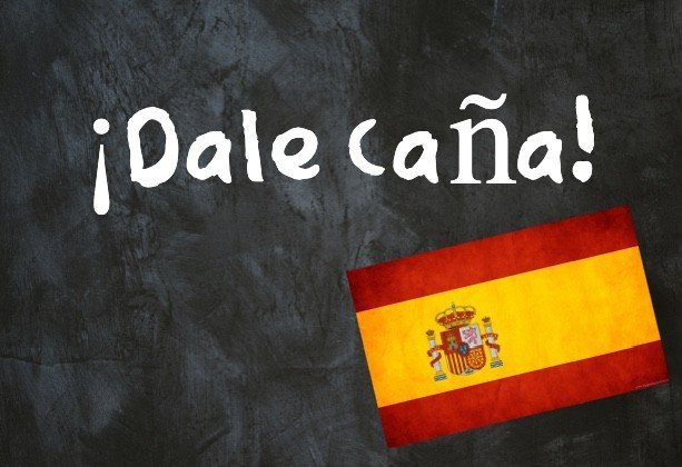 Spanish Expression of the Day: '¡Dale caña!'